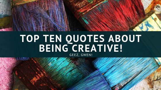 Top Ten Quotes and Sayings About Being Creative
