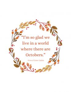 """"""" I'm so glad we live in a world where there are Octobers."""" Anne of Green Gables Fall Quote"""
